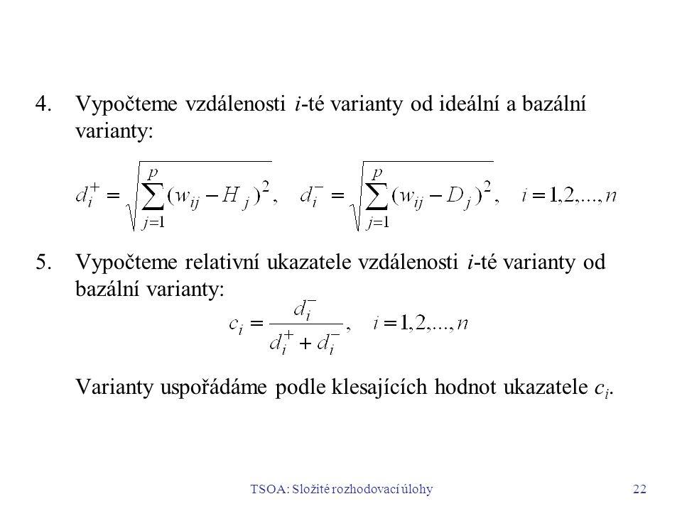 TSOA: Složité rozhodovací úlohy22 4.Vypočteme vzdálenosti i-té varianty od ideální a bazální varianty: 5.Vypočteme relativní ukazatele vzdálenosti i-té varianty od bazální varianty: Varianty uspořádáme podle klesajících hodnot ukazatele c i.