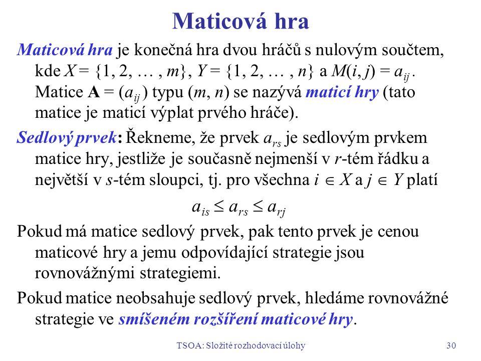 TSOA: Složité rozhodovací úlohy30 Maticová hra Maticová hra je konečná hra dvou hráčů s nulovým součtem, kde X = {1, 2, …, m}, Y = {1, 2, …, n} a M(i, j) = a ij.