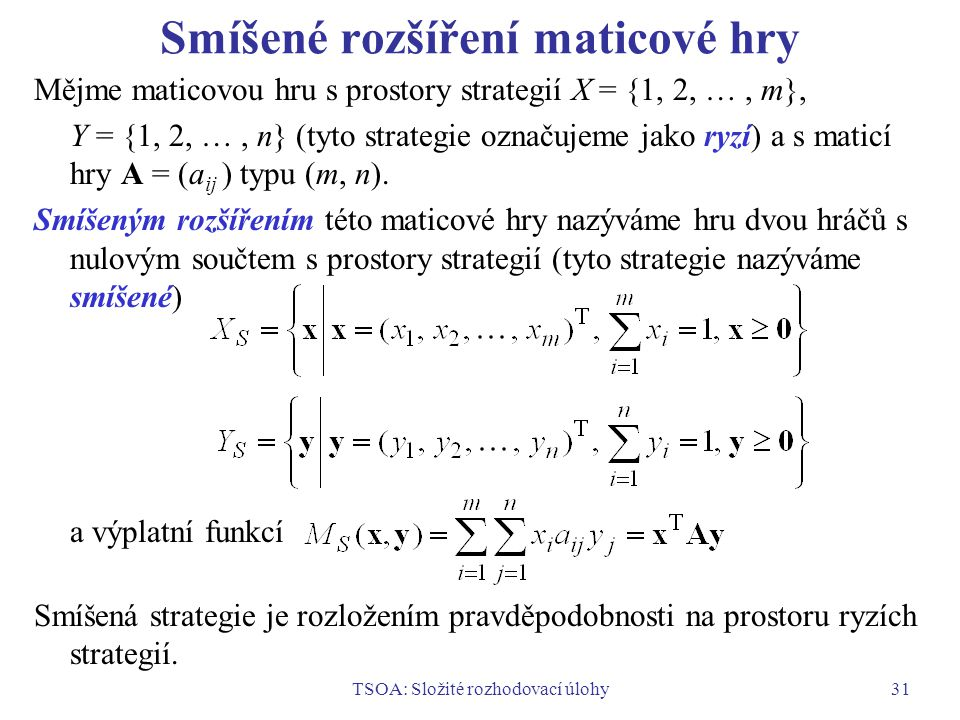TSOA: Složité rozhodovací úlohy31 Smíšené rozšíření maticové hry Mějme maticovou hru s prostory strategií X = {1, 2, …, m}, Y = {1, 2, …, n} (tyto strategie označujeme jako ryzí) a s maticí hry A = (a ij ) typu (m, n).