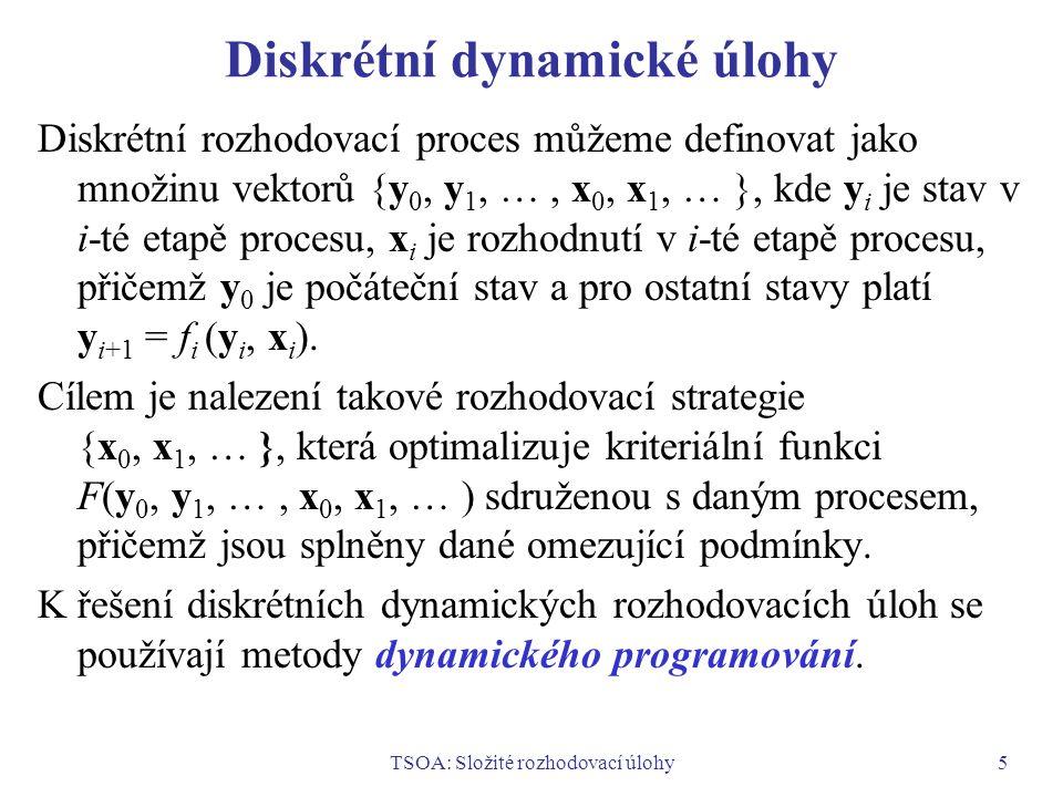 TSOA: Složité rozhodovací úlohy5 Diskrétní dynamické úlohy Diskrétní rozhodovací proces můžeme definovat jako množinu vektorů {y 0, y 1, …, x 0, x 1, … }, kde y i je stav v i-té etapě procesu, x i je rozhodnutí v i-té etapě procesu, přičemž y 0 je počáteční stav a pro ostatní stavy platí y i+1 = f i (y i, x i ).