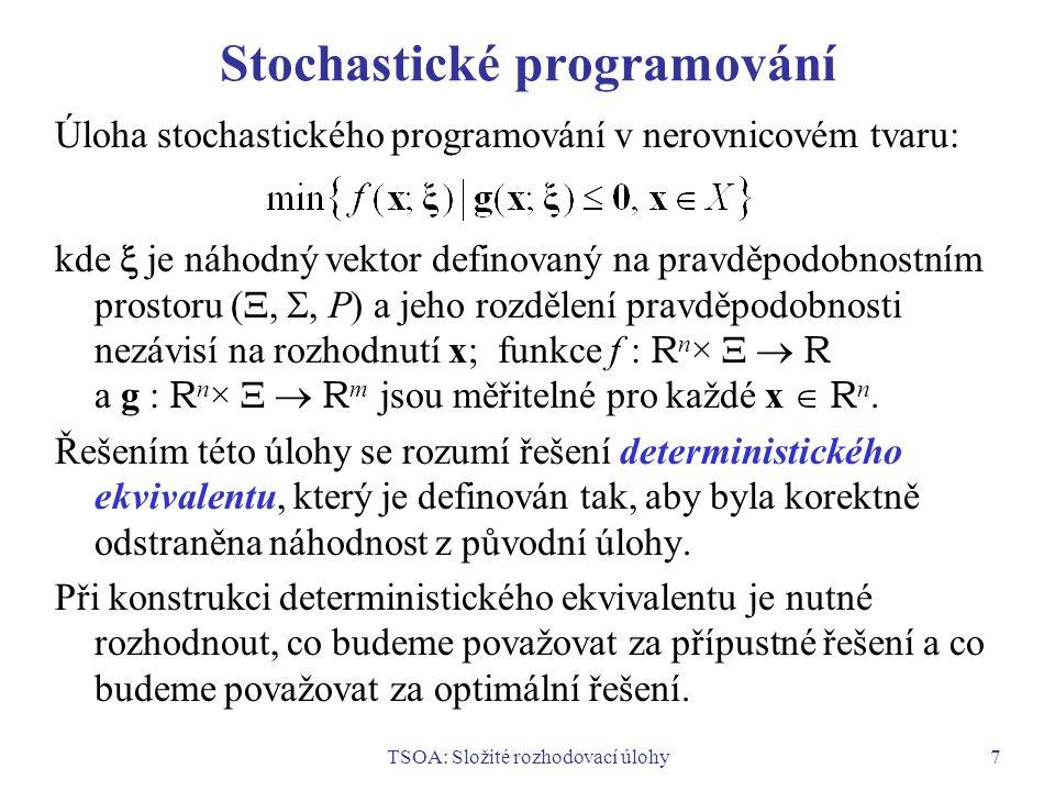 TSOA: Složité rozhodovací úlohy7 Stochastické programování Úloha stochastického programování v nerovnicovém tvaru: kde  je náhodný vektor definovaný na pravděpodobnostním prostoru ( , , P) a jeho rozdělení pravděpodobnosti nezávisí na rozhodnutí x; funkce f : R n ×   R a g : R n ×   R m jsou měřitelné pro každé x  R n.