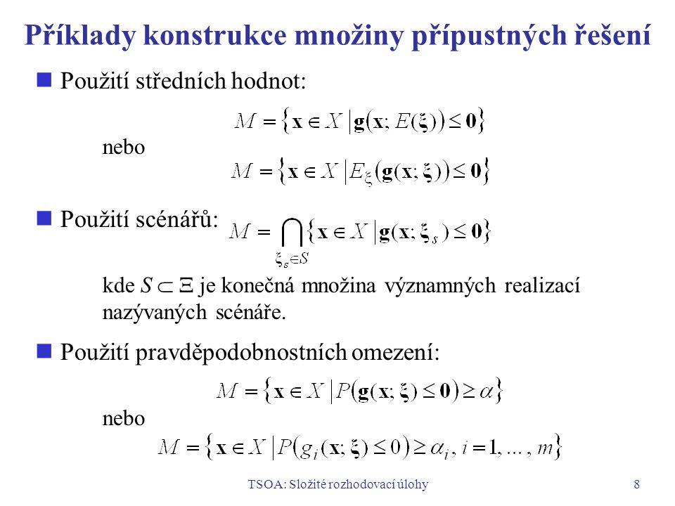 TSOA: Složité rozhodovací úlohy9 Příklady konstrukce účelové funkce Použití střední hodnoty náhodného vektoru  : Použití střední hodnoty funkce f(x;  ): Kombinace střední hodnoty a rozptylu funkce f(x;  ): kde > 0.