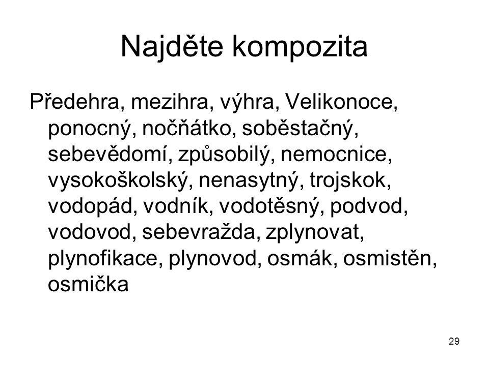 29 Najděte kompozita Předehra, mezihra, výhra, Velikonoce, ponocný, nočňátko, soběstačný, sebevědomí, způsobilý, nemocnice, vysokoškolský, nenasytný,