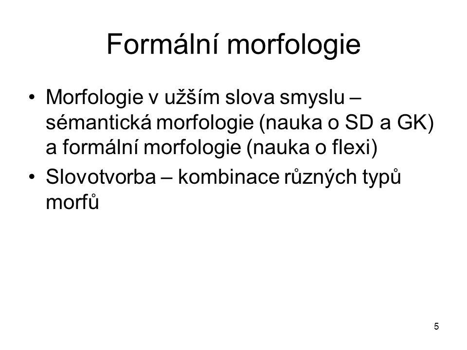 5 Formální morfologie Morfologie v užším slova smyslu – sémantická morfologie (nauka o SD a GK) a formální morfologie (nauka o flexi) Slovotvorba – ko