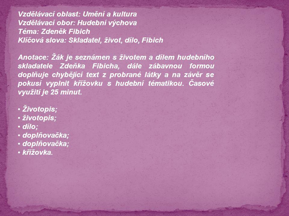 Vzdělávací oblast: Umění a kultura Vzdělávací obor: Hudební výchova Téma: Zdeněk Fibich Klíčová slova: Skladatel, život, dílo, Fibich Anotace: Žák je