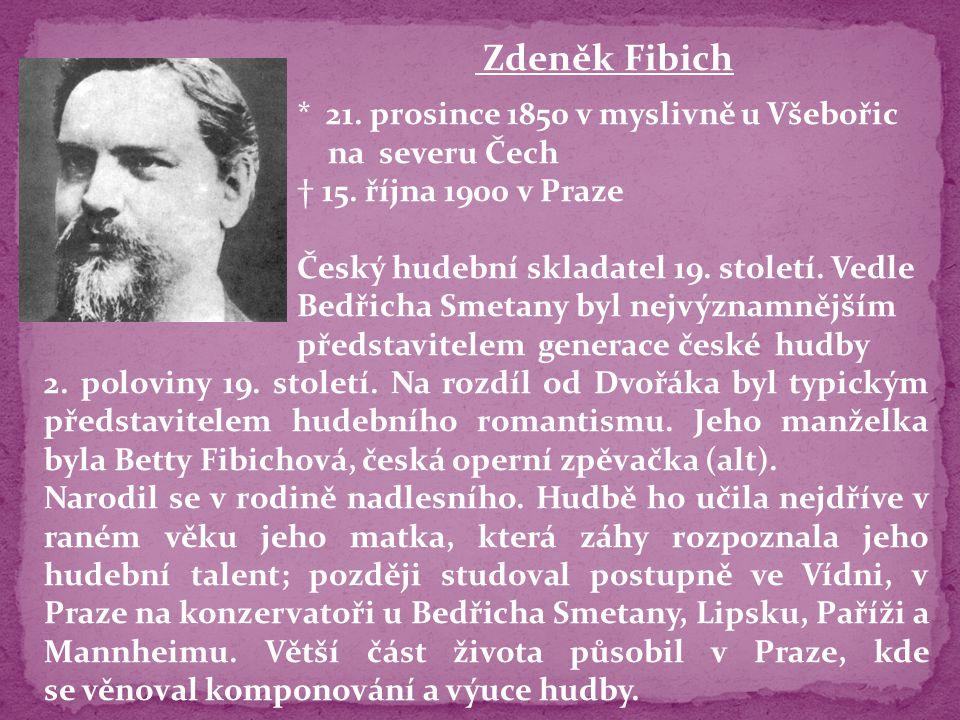 Zdeněk Fibich * 21. prosince 1850 v myslivně u Všebořic na severu Čech † 15. října 1900 v Praze Český hudební skladatel 19. století. Vedle Bedřicha Sm