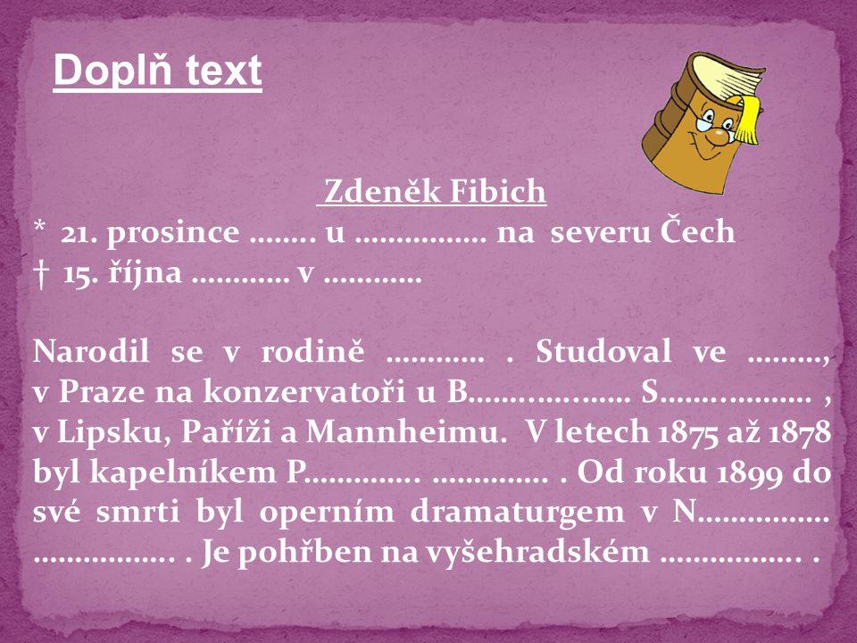 Zdeněk Fibich * 21. prosince …….. u ……………. na severu Čech † 15. října ………… v ………… Narodil se v rodině …………. Studoval ve ………, v Praze na konzervatoři u
