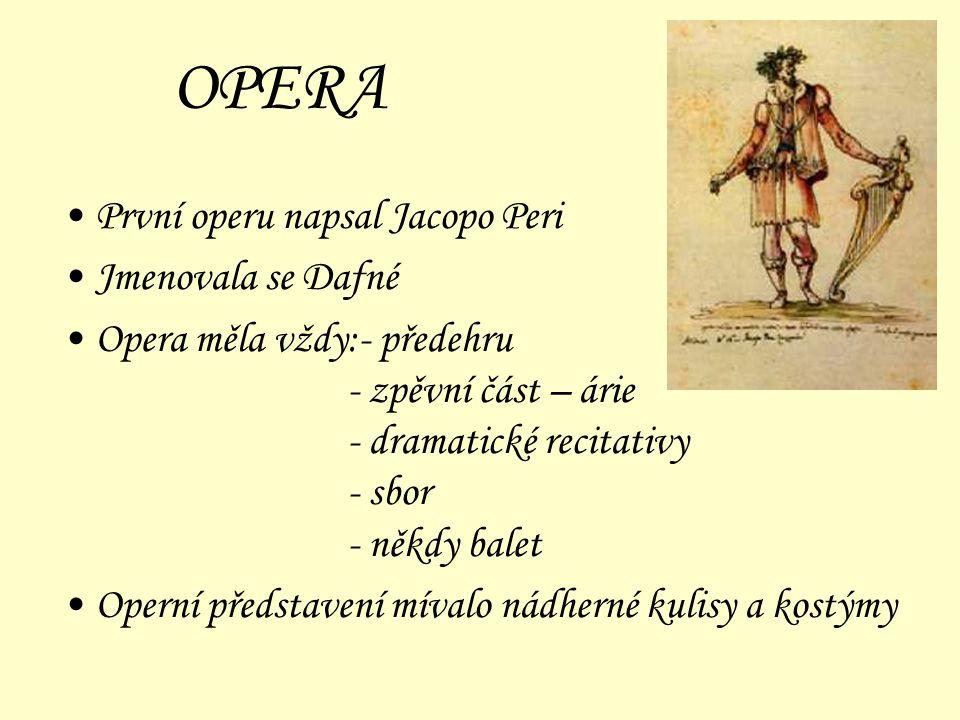 OPERA První operu napsal Jacopo Peri Jmenovala se Dafné Opera měla vždy:- předehru - zpěvní část – árie - dramatické recitativy - sbor - někdy balet O