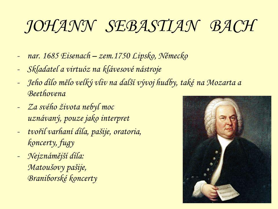JOHANN SEBASTIAN BACH -nar. 1685 Eisenach – zem.1750 Lipsko, Německo -Skladatel a virtuóz na klávesové nástroje -Jeho dílo mělo velký vliv na další vý