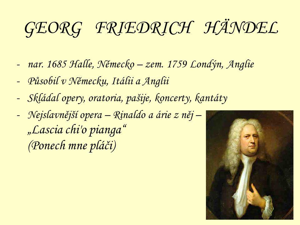 GEORG FRIEDRICH HÄNDEL -nar. 1685 Halle, Německo – zem. 1759 Londýn, Anglie -Působil v Německu, Itálii a Anglii -Skládal opery, oratoria, pašije, konc