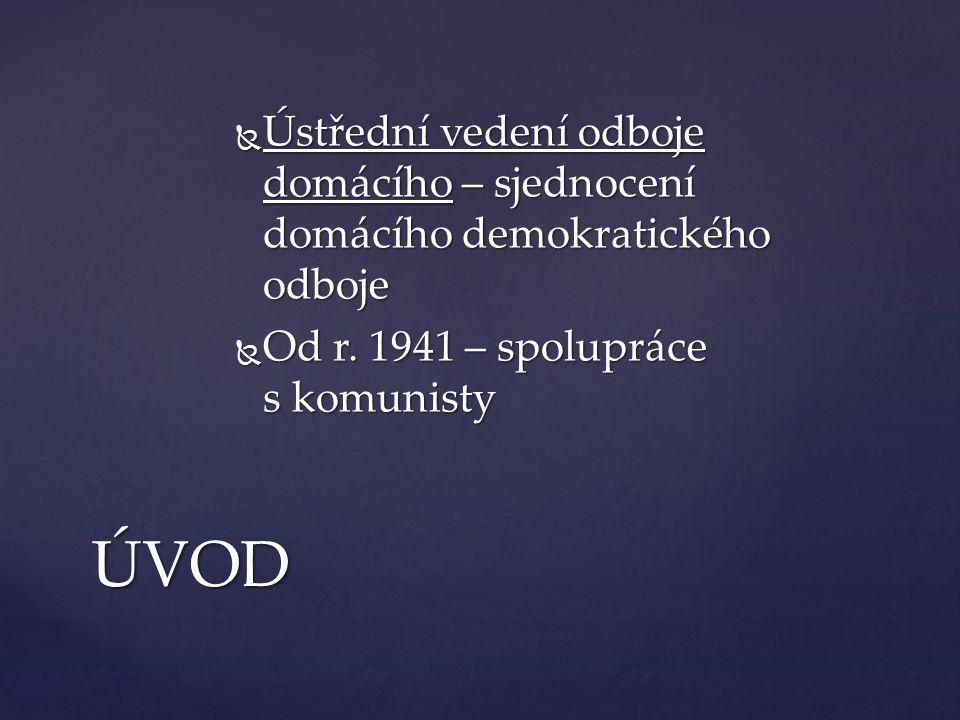  Ústřední vedení odboje domácího – sjednocení domácího demokratického odboje  Od r. 1941 – spolupráce s komunisty ÚVOD