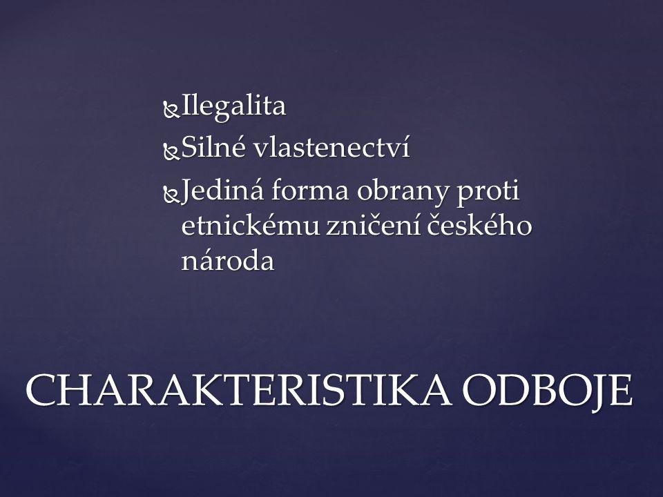  Ilegalita  Silné vlastenectví  Jediná forma obrany proti etnickému zničení českého národa CHARAKTERISTIKA ODBOJE