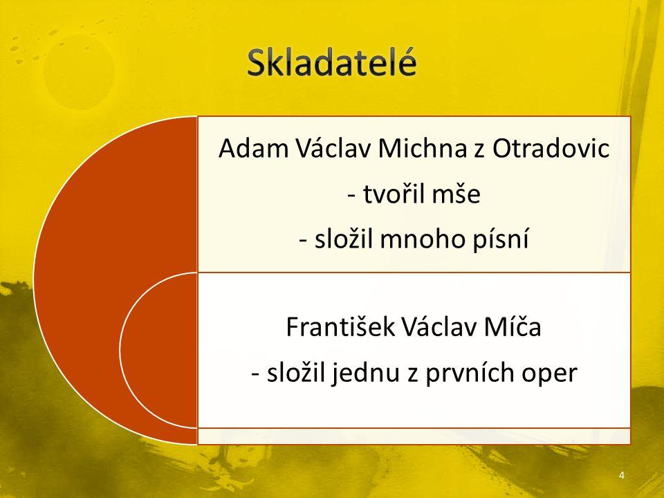 Adam Václav Michna z Otradovic - tvořil mše - složil mnoho písní František Václav Míča - složil jednu z prvních oper 4