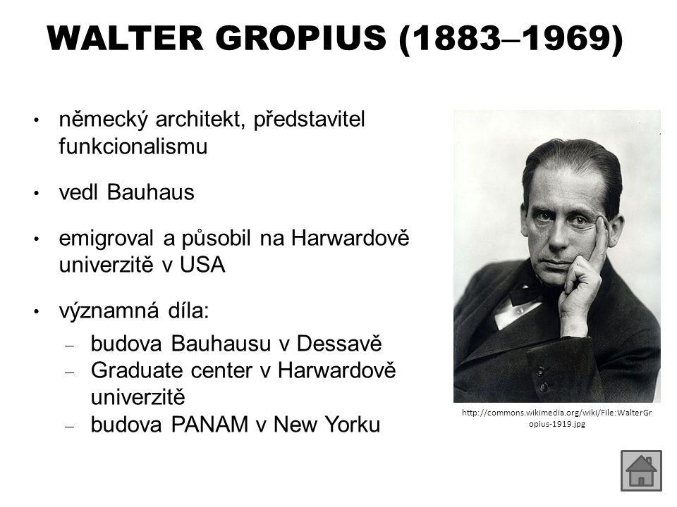 WALTER GROPIUS (1883 – 1969) německý architekt, představitel funkcionalismu vedl Bauhaus emigroval a působil na Harwardově univerzitě v USA významná d