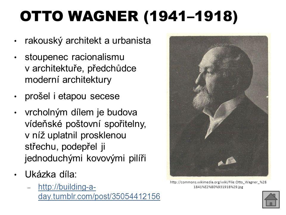 OTTO WAGNER (1941–1918) rakouský architekt a urbanista stoupenec racionalismu v architektuře, předchůdce moderní architektury prošel i etapou secese v