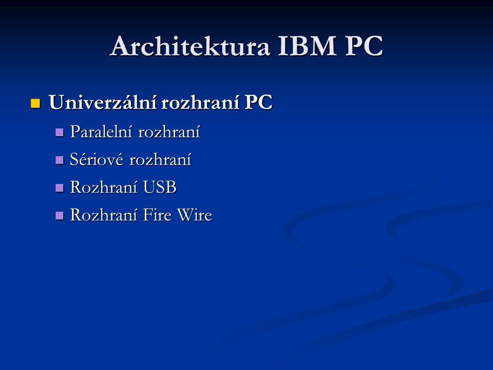 Architektura IBM PC Univerzální rozhraní PC Univerzální rozhraní PC Paralelní rozhraní Paralelní rozhraní Sériové rozhraní Sériové rozhraní Rozhraní USB Rozhraní USB Rozhraní Fire Wire Rozhraní Fire Wire