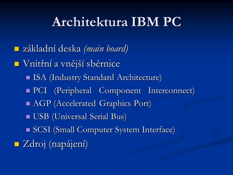 Architektura IBM PC základní deska (main board) základní deska (main board) Vnitřní a vnější sběrnice Vnitřní a vnější sběrnice ISA (Industry Standard Architecture) ISA (Industry Standard Architecture) PCI (Peripheral Component Interconnect) PCI (Peripheral Component Interconnect) AGP (Accelerated Graphics Port) AGP (Accelerated Graphics Port) USB (Universal Serial Bus) USB (Universal Serial Bus) SCSI (Small Computer System Interface) SCSI (Small Computer System Interface) Zdroj (napájení) Zdroj (napájení)