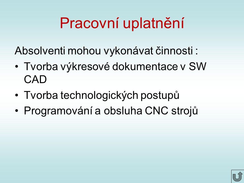 Pracovní uplatnění Absolventi mohou vykonávat činnosti : Tvorba výkresové dokumentace v SW CAD Tvorba technologických postupů Programování a obsluha CNC strojů