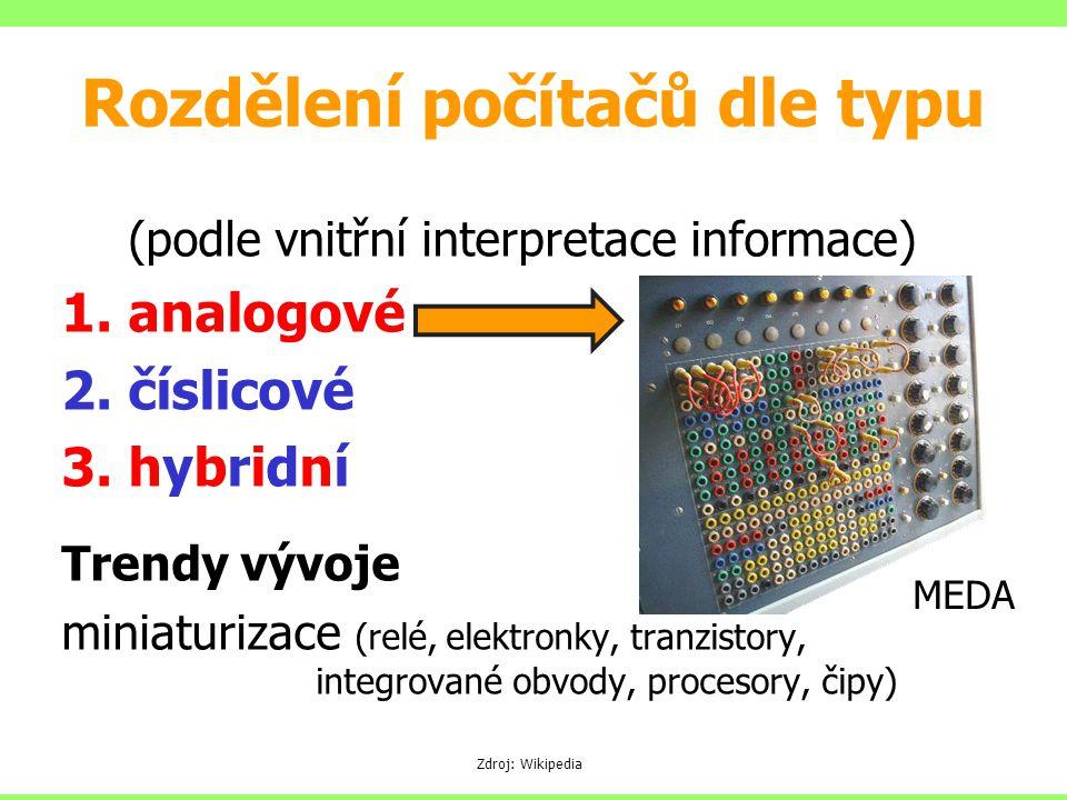 Rozdělení počítačů dle typu (podle vnitřní interpretace informace) 1.analogové 2.číslicové 3.hybridní Trendy vývoje miniaturizace (relé, elektronky, tranzistory, integrované obvody, procesory, čipy) Zdroj: Wikipedia MEDA