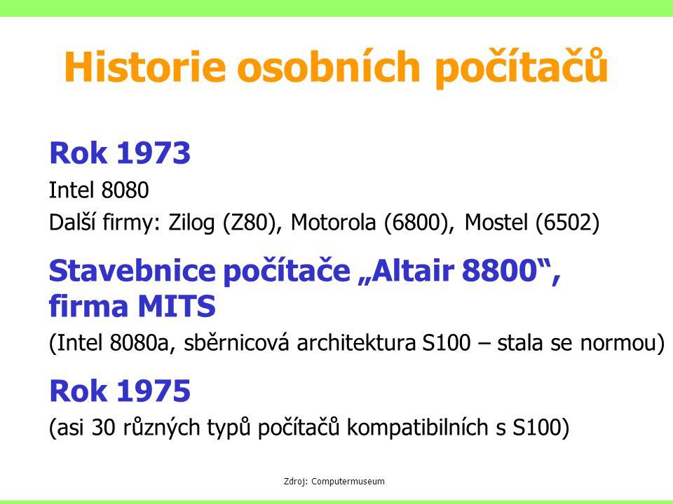 """Rok 1973 Intel 8080 Další firmy: Zilog (Z80), Motorola (6800), Mostel (6502) Stavebnice počítače """"Altair 8800 , firma MITS (Intel 8080a, sběrnicová architektura S100 – stala se normou) Rok 1975 (asi 30 různých typů počítačů kompatibilních s S100) Zdroj: Computermuseum Historie osobních počítačů"""