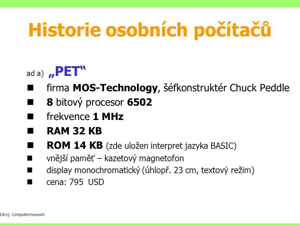 """ad a) """"PET firma MOS-Technology, šéfkonstruktér Chuck Peddle 8 bitový procesor 6502 frekvence 1 MHz RAM 32 KB ROM 14 KB (zde uložen interpret jazyka BASIC) vnější paměť – kazetový magnetofon display monochromatický (úhlopř."""