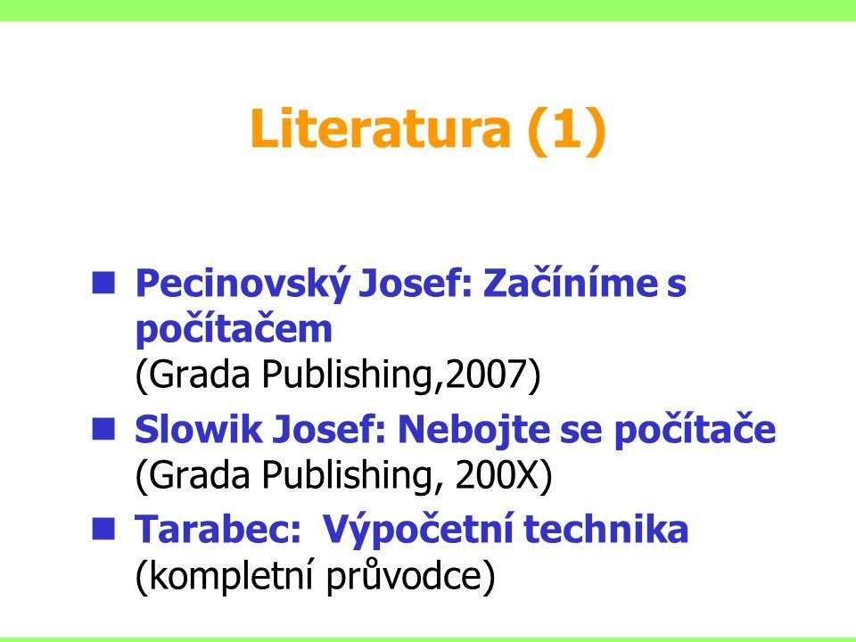 Literatura (1) Pecinovský Josef: Začíníme s počítačem (Grada Publishing,2007) Slowik Josef: Nebojte se počítače (Grada Publishing, 200X) Tarabec: Výpočetní technika (kompletní průvodce)