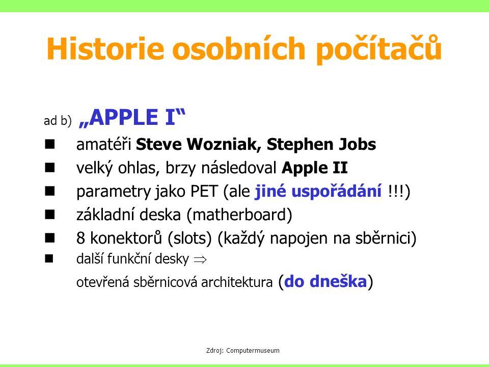 """ad b) """"APPLE I amatéři Steve Wozniak, Stephen Jobs velký ohlas, brzy následoval Apple II parametry jako PET (ale jiné uspořádání !!!) základní deska (matherboard) 8 konektorů (slots) (každý napojen na sběrnici) další funkční desky  otevřená sběrnicová architektura (do dneška) Zdroj: Computermuseum Historie osobních počítačů"""