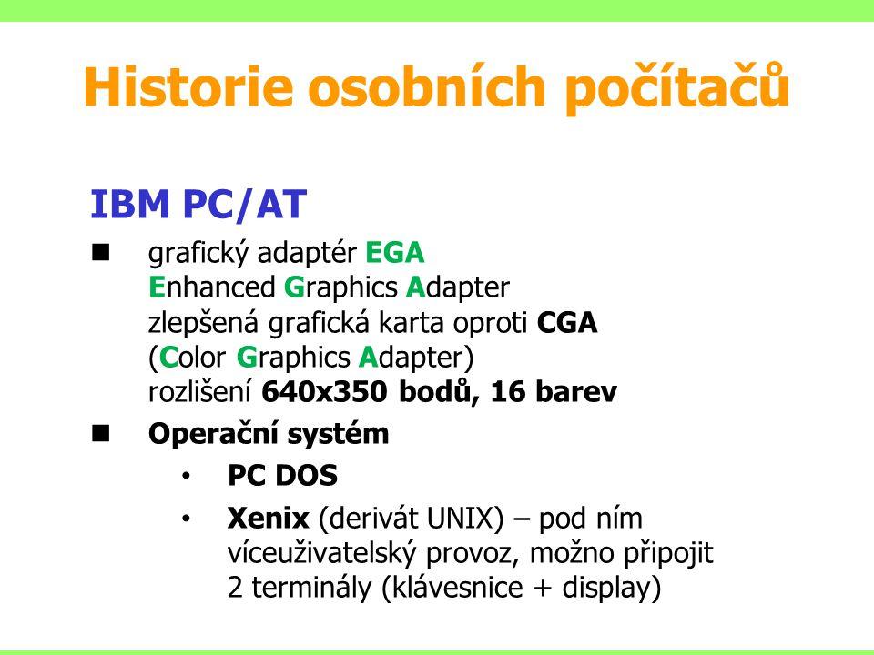 IBM PC/AT grafický adaptér EGA Enhanced Graphics Adapter zlepšená grafická karta oproti CGA (Color Graphics Adapter) rozlišení 640x350 bodů, 16 barev Operační systém PC DOS Xenix (derivát UNIX) – pod ním víceuživatelský provoz, možno připojit 2 terminály (klávesnice + display) Historie osobních počítačů