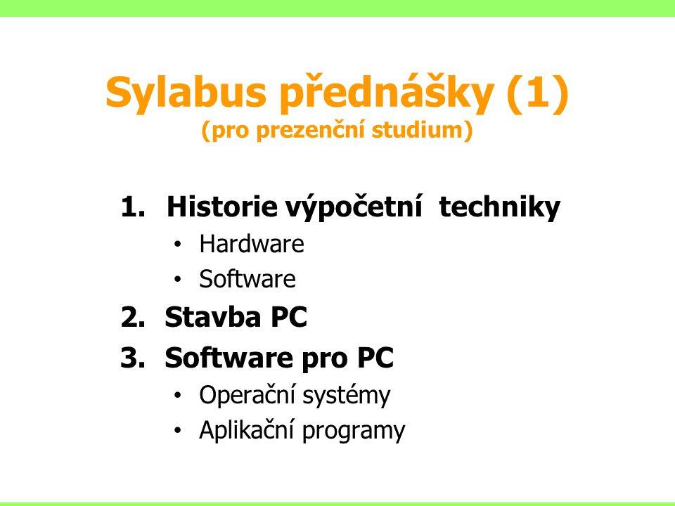 Sylabus přednášky (1) (pro prezenční studium) 1.Historie výpočetní techniky Hardware Software 2.Stavba PC 3.Software pro PC Operační systémy Aplikační programy