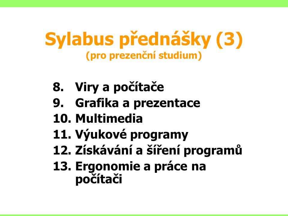 Sylabus přednášky (3) (pro prezenční studium) 8.Viry a počítače 9.Grafika a prezentace 10.Multimedia 11.Výukové programy 12.Získávání a šíření programů 13.Ergonomie a práce na počítači