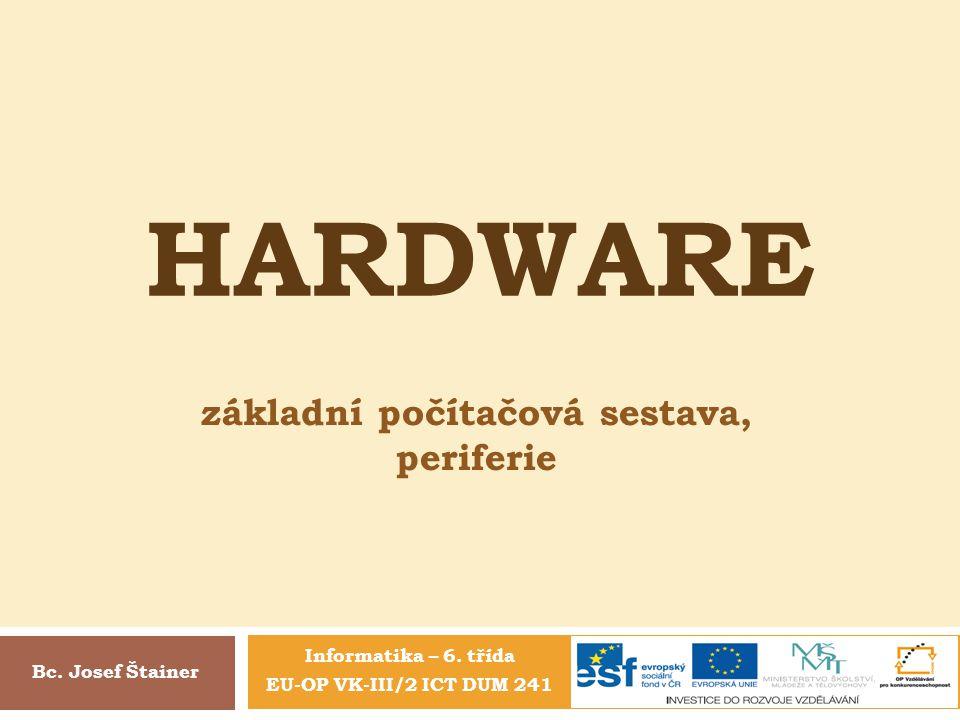 HARDWARE Informatika – 6. třída EU-OP VK-III/2 ICT DUM 241 základní počítačová sestava, periferie Bc. Josef Štainer