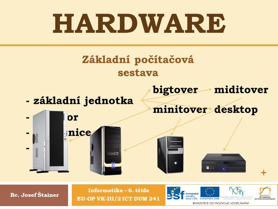 HARDWARE Základní počítačová sestava Bc. Josef Štainer - základní jednotka - monitor - klávesnice - myš bigtovermiditover minitoverdesktop Informatika