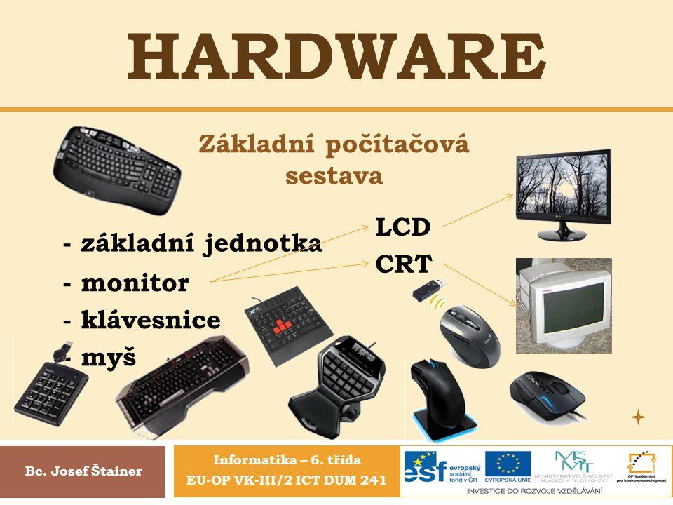 HARDWARE Základní počítačová sestava Bc. Josef Štainer - základní jednotka - monitor - klávesnice - myš LCD CRT Informatika – 6. třída EU-OP VK-III/2
