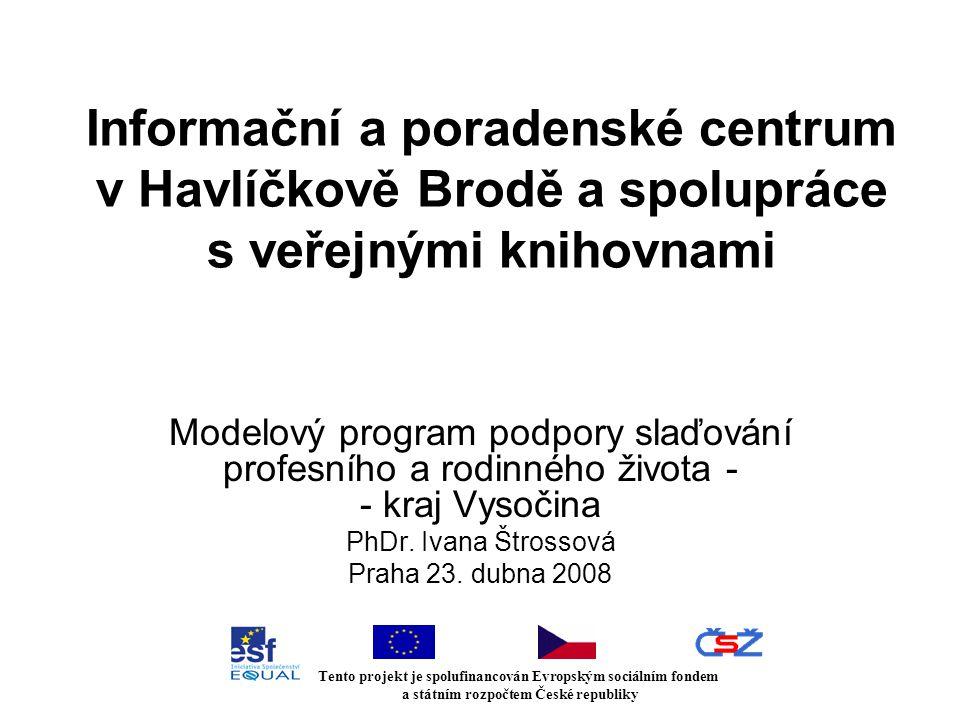 Informační a poradenské centrum v Havlíčkově Brodě a spolupráce s veřejnými knihovnami Modelový program podpory slaďování profesního a rodinného života - - kraj Vysočina PhDr.