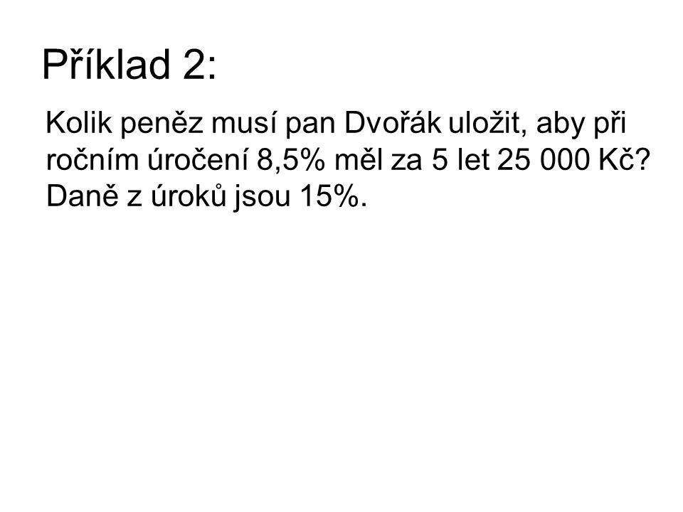 Příklad 2: Kolik peněz musí pan Dvořák uložit, aby při ročním úročení 8,5% měl za 5 let 25 000 Kč? Daně z úroků jsou 15%.