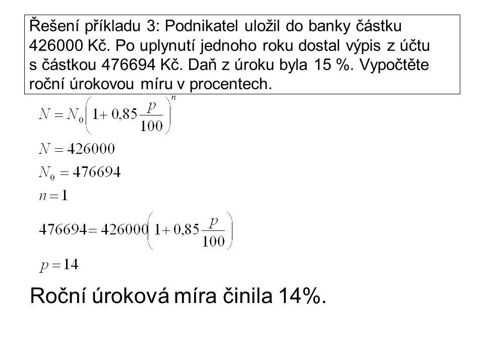 Řešení příkladu 3: Podnikatel uložil do banky částku 426000 Kč. Po uplynutí jednoho roku dostal výpis z účtu s částkou 476694 Kč. Daň z úroku byla 15