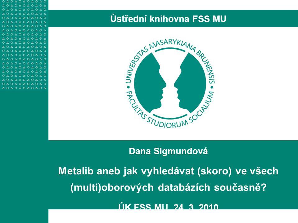 Dana Sigmundová Metalib aneb jak vyhledávat (skoro) ve všech (multi)oborových databázích současně.