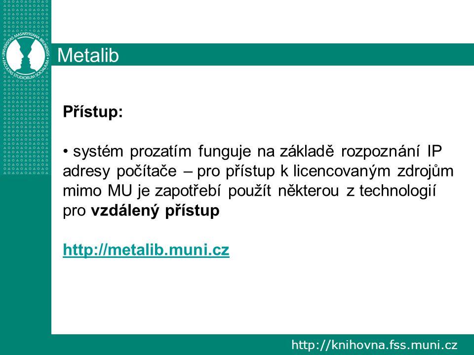 http://knihovna.fss.muni.cz Metalib Přístup: systém prozatím funguje na základě rozpoznání IP adresy počítače – pro přístup k licencovaným zdrojům mimo MU je zapotřebí použít některou z technologií pro vzdálený přístup http://metalib.muni.cz