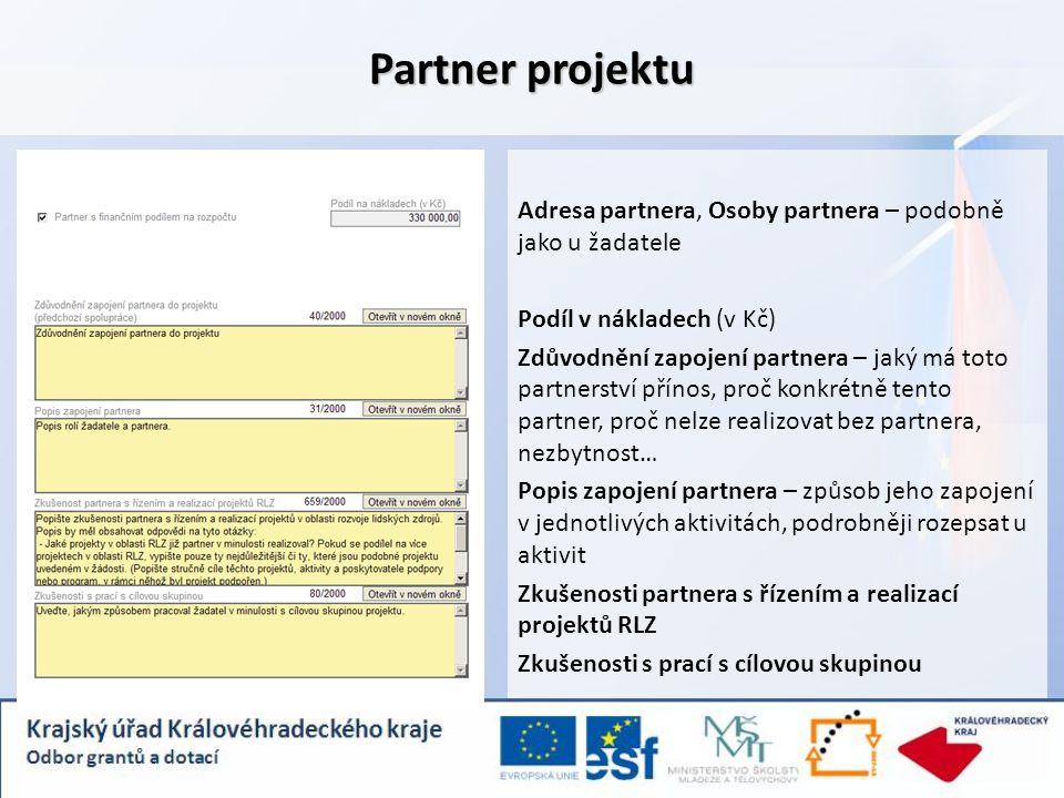 Partner projektu Adresa partnera, Osoby partnera – podobně jako u žadatele Podíl v nákladech (v Kč) Zdůvodnění zapojení partnera – jaký má toto partnerství přínos, proč konkrétně tento partner, proč nelze realizovat bez partnera, nezbytnost… Popis zapojení partnera – způsob jeho zapojení v jednotlivých aktivitách, podrobněji rozepsat u aktivit Zkušenosti partnera s řízením a realizací projektů RLZ Zkušenosti s prací s cílovou skupinou