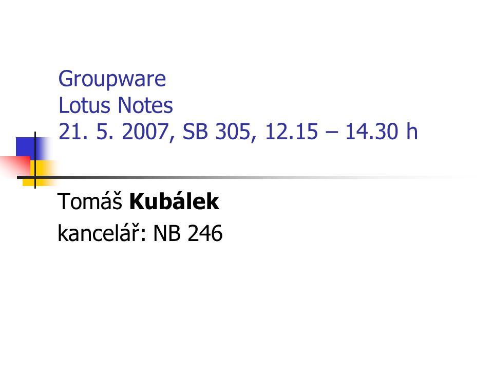 Groupware Lotus Notes 21. 5. 2007, SB 305, 12.15 – 14.30 h Tomáš Kubálek kancelář: NB 246