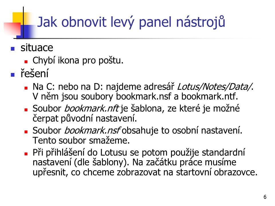 6 Jak obnovit levý panel nástrojů situace Chybí ikona pro poštu. řešení Na C: nebo na D: najdeme adresář Lotus/Notes/Data/. V něm jsou soubory bookmar