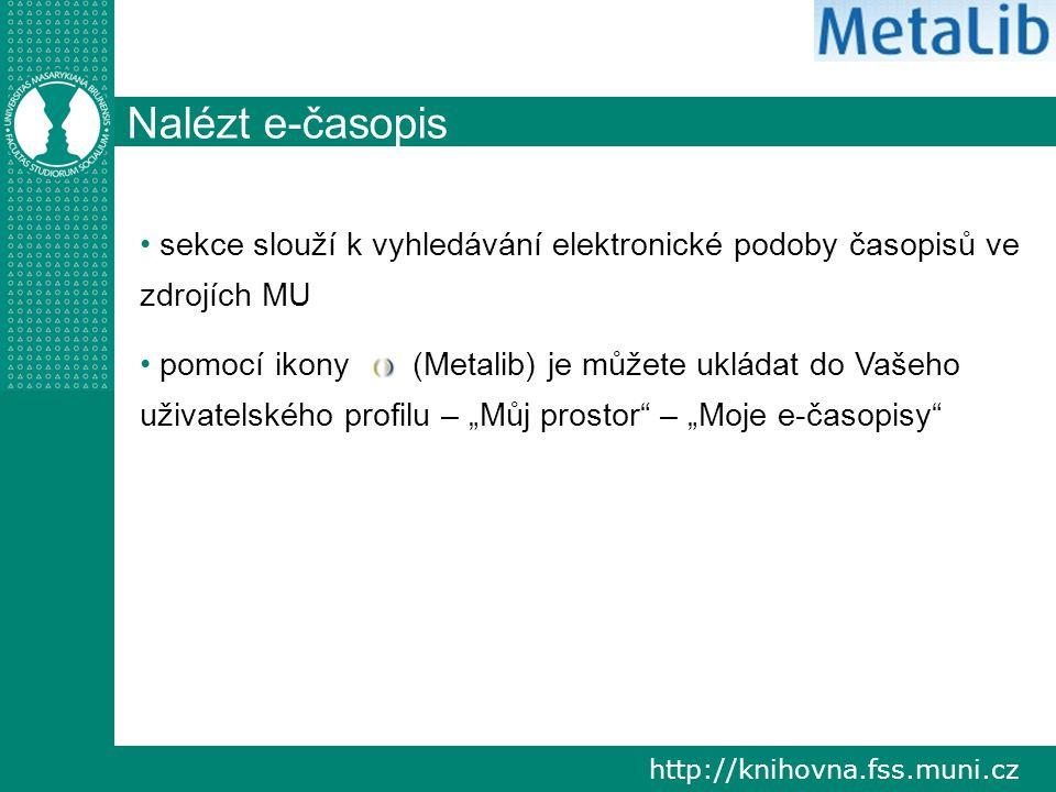"""http://knihovna.fss.muni.cz Nalézt e-časopis sekce slouží k vyhledávání elektronické podoby časopisů ve zdrojích MU pomocí ikony (Metalib) je můžete ukládat do Vašeho uživatelského profilu – """"Můj prostor – """"Moje e-časopisy"""
