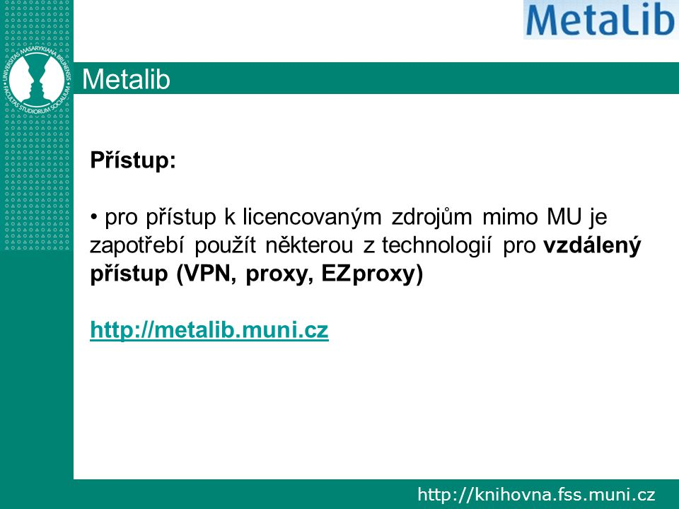 http://knihovna.fss.muni.cz Metalib Přístup: pro přístup k licencovaným zdrojům mimo MU je zapotřebí použít některou z technologií pro vzdálený přístup (VPN, proxy, EZproxy) http://metalib.muni.cz