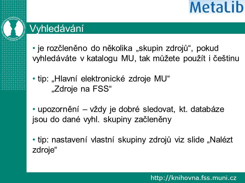 """http://knihovna.fss.muni.cz Vyhledávání je rozčleněno do několika """"skupin zdrojů , pokud vyhledáváte v katalogu MU, tak můžete použít i češtinu tip: """"Hlavní elektronické zdroje MU """"Zdroje na FSS upozornění – vždy je dobré sledovat, kt."""