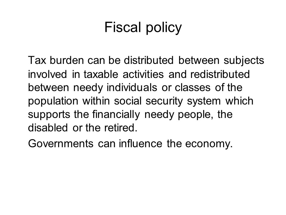 Fiscal policy Tax burden can be distributed between subjects involved in taxable activities and redistributed between needy individuals or classes of the population within social security system which supports the financially needy people, the disabled or the retired.