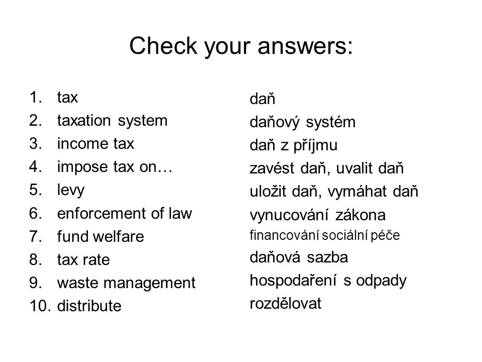 Check your answers: 1.tax 2.taxation system 3.income tax 4.impose tax on… 5.levy 6.enforcement of law 7.fund welfare 8.tax rate 9.waste management 10.distribute daň daňový systém daň z příjmu zavést daň, uvalit daň uložit daň, vymáhat daň vynucování zákona financování sociální péče daňová sazba hospodaření s odpady rozdělovat