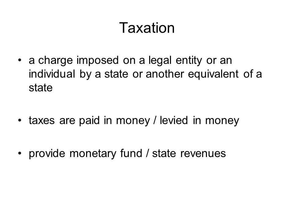Taxation a charge imposed on a legal entity or an individual by a state or another equivalent of a state taxes are paid in money / levied in money pro