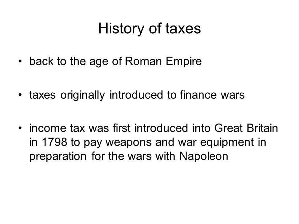 History of taxes back to the age of Roman Empire taxes originally introduced to finance wars income tax was first introduced into Great Britain in 1798 to pay weapons and war equipment in preparation for the wars with Napoleon