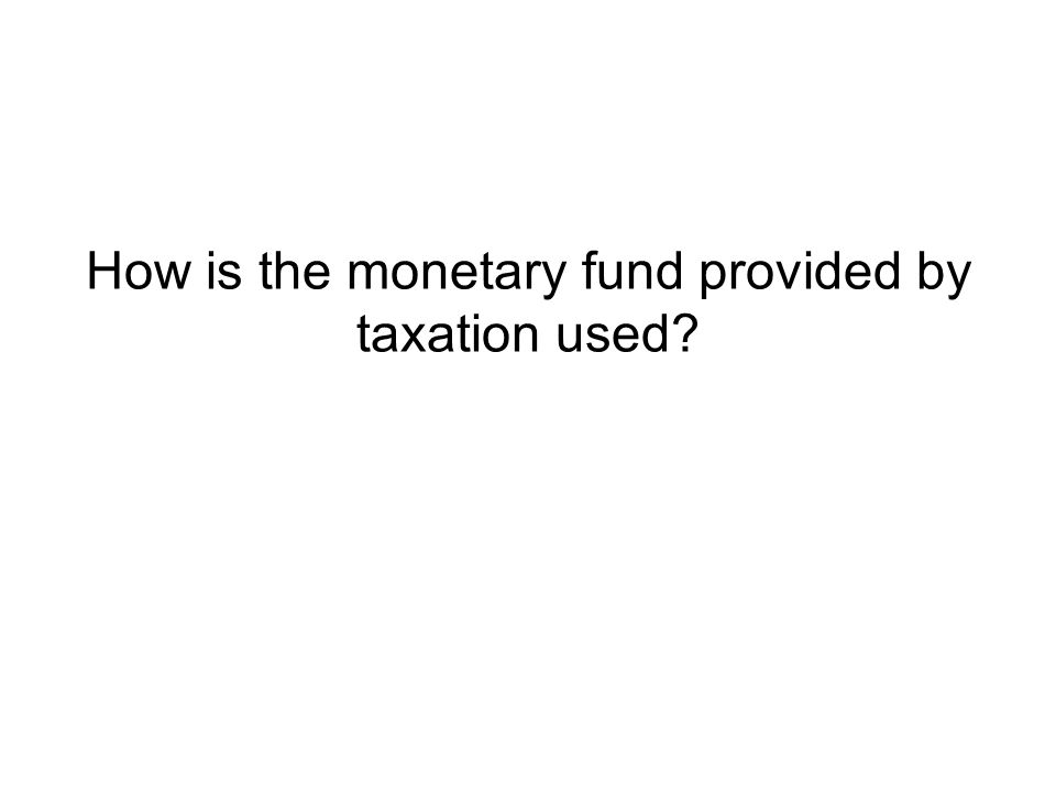 How is the monetary fund provided by taxation used?