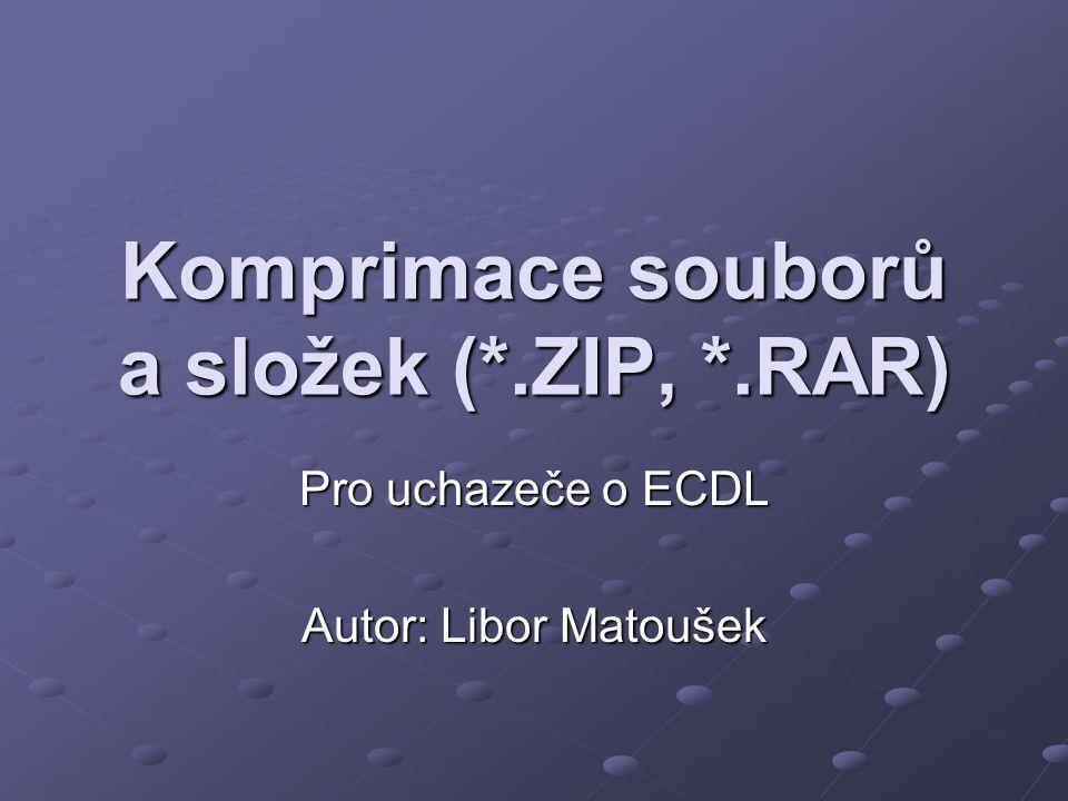 Komprimace souborů a složek (*.ZIP, *.RAR) Pro uchazeče o ECDL Autor: Libor Matoušek